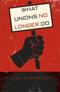 "Jake Rosenfeld is the author of ""What Unions No Longer Do,"" published in 2014 by Harvard University Press."