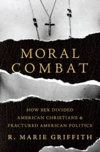 "In her new book, ""MORAL COMBAT: How Sex Divided American Christians and Fractured American Politics"" (Basic Books, 2017), Washington University's R. Marie Griffith offers a compelling history of the religious debates over sex and sexuality that came to dominate American public life."